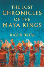 The Lost Chronicles of the Maya Kings : 299 Helpful Hints for Success in Your Academic Car... - David Drew