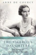 The Viceroy's Daughters : The Lives of the Curzon Sisters - Anne De Courcy