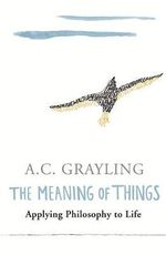 The Meaning of Things : Applying Philosophy to Life - A. C. Grayling