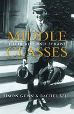 Middle Classes : Their Rise and Sprawl - Simon Gunn