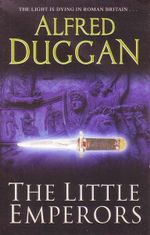 The Little Emperors : The Light Is Dying In Roman Britain... - Alfred Duggan