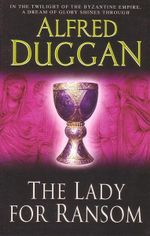 The Lady for Ransom : In the Twilight of the Byzantine Empire A Dream of Glory Shines Through - Alfred Duggan