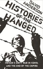 Histories of the Hanged : Britain's Dirty War in Kenya and the End of Empire - David Anderson