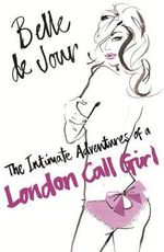Belle de Jour : The Intimate Adventures of a London Call Girl :  The Intimate Adventures of a London Call Girl - Belle De Jour