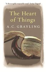 The Heart of Things : Applying Philosophy to the 21st Century - A. C. Grayling