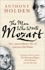 The Man Who Wrote Mozart : The Extraordinary Life Of Lorenzo Da Ponte - Anthony Holden