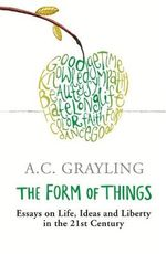 The Form of Things : Essays on Life, Ideas and Liberty - A. C. Grayling