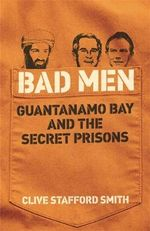Bad Men : Guantanamo Bay and the Secret Prisons - Clive Stafford Smith