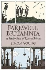 Farewell Britannia : A Family Saga of Roman Britain - Simon Young