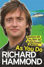 As You Do :  Adventures with Evel, Oliver, and the Vice-President of Botswana - Richard Hammond