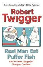 Real Men Eat Puffer Fish : .. and 93 Other Dangerous Things to Consider - Robert Twigger
