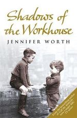 Shadows of the Workhouse : The Drama of Life in Postwar London - Jennifer Worth