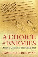 A Choice of Enemies : America Confronts the Middle East - Lawrence Freedman
