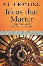 Ideas That Matter : A Personal Guide for the 21st Century - A. C. Grayling