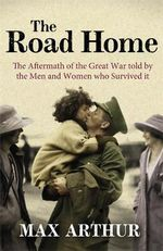 The Road Home : The Aftermath of the Great War Told by the Men and Women Who Survived it - Max Arthur