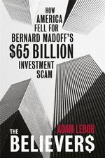 The Believers : How America Fell for Bernard Madoff's $65 Billion Investment Scam - Adam LeBor