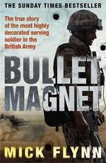 Bullet Magnet : The true story of the mist highly decorated serving soldier in the British Army - Mick Flynn