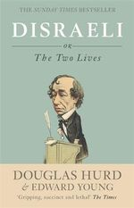Disraeli : Or, the Two Lives - Rt Hon Lord Douglas Hurd