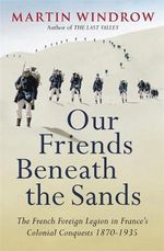 Our Friends Beneath the Sands : The Foreign Legion in France's Colonial Conquests 1870-1935 - Martin Windrow