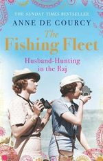The Fishing Fleet : Husband-hunting in the Raj - Anne De Courcy