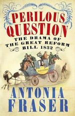 The Perilous Question : The Drama of the Great Reform Bill 1832 - Antonia Fraser