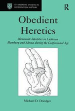 Obedient Heretics : Mennonite Identities in Lutheran Hamburg and Alton During the Confessional Age - Michael D. Dreidger