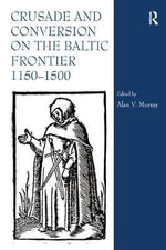 Crusade and Conversion on the Baltic Frontier 1150-1500 - Alan V. Murray