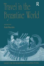 Travel in the Byzantine World : Publications of the Society for the Promotion of Byzantine Studies - Ruth Macrides