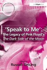 Speak to Me : The Legacy of Pink Floyd's The Dark Side of the Moon - Russell Reising