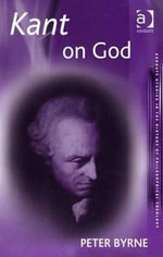 Kant on God : Exploring the Notion of the Divine in the Critical Philosophy - Peter Byrne