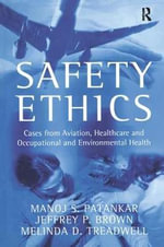 Safety Ethics : Cases from Aviation, Healthcare and Occupational and Environmental Health - Manoj S. Patankar