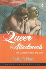 Queer Attachments : The Cultural Politics of Shame - Sally R. Munt
