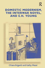Domestic Modernism, the Interwar Novel, and E. H. Young - Chiara Briganti
