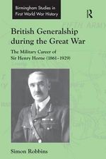 British Generalship During the Great War : The Military Career of Sir Henry Horne (1861-1929) - Simon Robbins