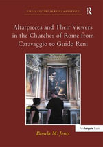 Altarpieces and Their Viewers in the Churches of Rome from Caravaggio to Guido Reni : Visual Culture in Early Modernity - Pamela Jones