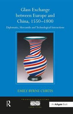 Glass Exchange Between Europe and China, 1550-1800 : Diplomatic, Mercantile and Technological Interactions - Emily Byrne Curtis