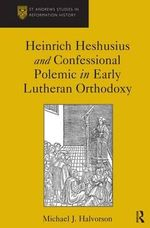 Heinrich Heshusius and Confessional Polemic in Early Lutheran Orthodoxy :  Confessional Conflict and Hewish-Christian Relations in North Germany, 1556-1597 - Michael J. Halvorson