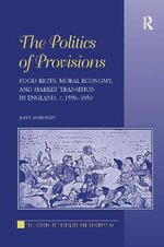 The Politics of Provisions : Food Riots, Moral Economy, and Market Transition in England, C. 1550-1850 - John Bohstedt