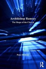 Archbishop Ramsey : The Shape of the Church - Peter Webster