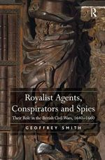 Royalist Agents, Conspirators and Spies : Their Role in the British Civil Wars, 1640-1660 - Geoffrey Smith