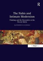 The Nabis and Intimate Modernism : Painting and the Decorative at the Fin-de-Siecle - Katherine M. Kuenzli
