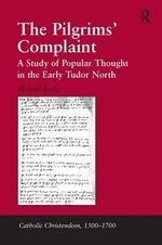 The Pilgrims' Complaint : A Study of Popular Thought in the Early Tudor North - Michael Bush