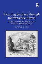 Picturing Scotland Through the Waverley Novels : Walter Scott and the Origins of the Victorian Illustrated Novel - Richard J. Hill