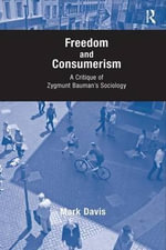 Freedom and Consumerism : A Critique of Zygmunt Bauman's Sociology - Mark Davis