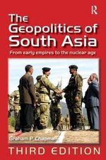 The Geopolitics of South Asia : From Early Empires to the Nuclear Age - Graham P. Chapman