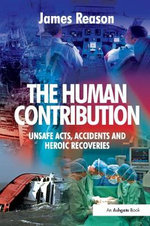 The Human Contribution : Unsafe Acts, Accidents and Heroic Recoveries - James Reason