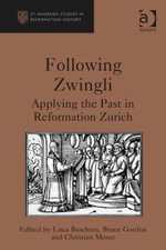 Following Zwingli : Applying the Past in Reformation Zurich