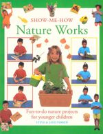 Nature Works : Fun-to-Do Nature Projects for Younger Children - Steve Parker