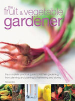 The Fruit & Vegetable Gardener : The Complete Practical Guide to Kitchen Gardening, from Planning and Planting to Harvesting and Storing - Richard Bird