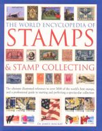 The World Encyclopedia of Stamps and Stamp Collecting : The Ultimate Illustrated Reference to over 3000 of the World's Best Stamps, and a Professional Guide to Starting and Perfecting a Spectacular Collection - James A. Mackay